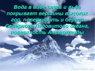 Вода в виде снега и льда покрывает вершины высоких гор, поверхность и берега
