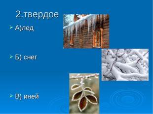 2.твердое А)лед Б) снег В) иней