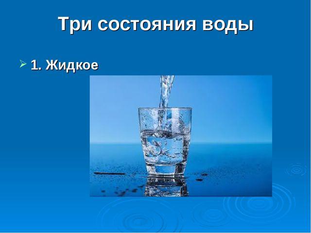 Три состояния воды 1. Жидкое