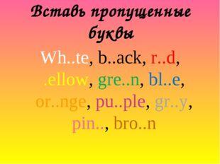 Вставь пропущенные буквы Wh..te, b..ack, r..d, .ellow, gre..n, bl..e, or..nge