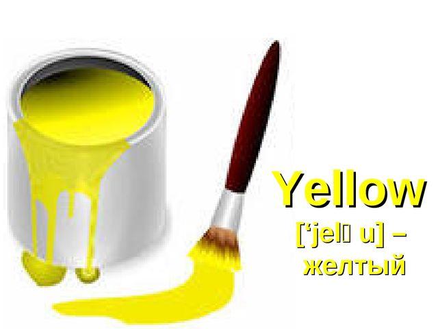 Yellow ['jelәu] – желтый