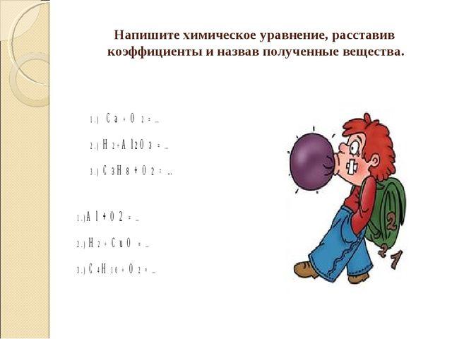 Напишите химическое уравнение, расставив коэффициенты и назвав полученные вещ...