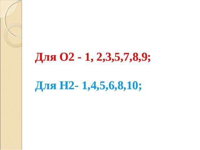 Для О2 - 1, 2,3,5,7,8,9; Для Н2- 1,4,5,6,8,10;