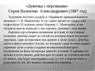 «Девочка с персиками» Серов Валентин Александрович (1887 год) Художник посети