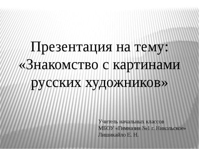 Презентация на тему: «Знакомство с картинами русских художников» Учитель нача...
