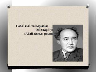 Сабақтың тақырыбы: Мұхтар Әуезов «Абай жолы» роман – эпопеясы.
