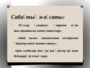 Сабақтың мақсаты: Мұхтар Әуезовтың өмірімен және шығармашылығымен таныстыру;