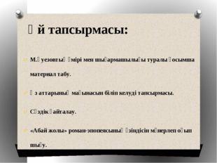 Үй тапсырмасы: М.Әуезовтың өмірі мен шығармашылығы туралы қосымша материал та