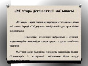 «Мұхтар» деген аттың мағынасы «Мұхтар» - араб тілінен аударғанда «Таңдаулы» д