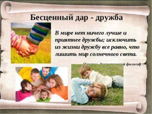 Бесценный дар - дружба В мире нет ничего лучше и приятнее дружбы; исключить и