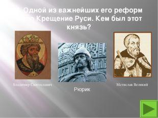 4. Одной из важнейших его реформ было Крещение Руси. Кем был этот князь? Влад