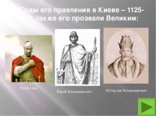 9. Годы его правления в Киеве – 1125-1132, также его прозвали Великим: Мстисл