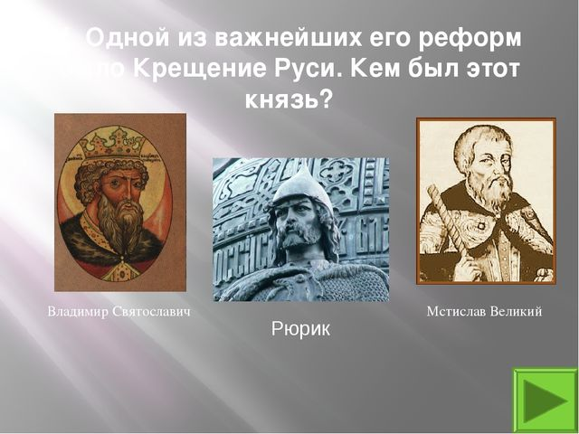 4. Одной из важнейших его реформ было Крещение Руси. Кем был этот князь? Влад...
