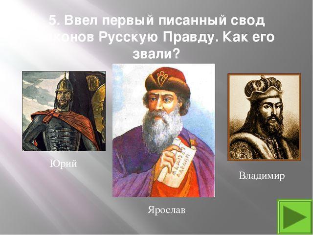 5. Ввел первый писанный свод законов Русскую Правду. Как его звали? Ярослав Ю...