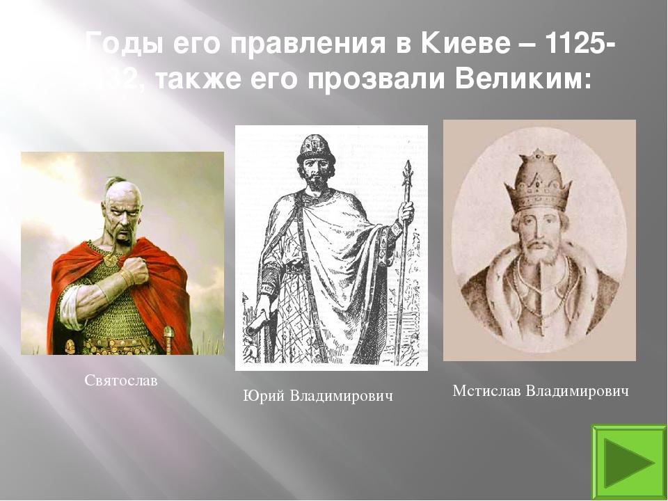 9. Годы его правления в Киеве – 1125-1132, также его прозвали Великим: Мстисл...