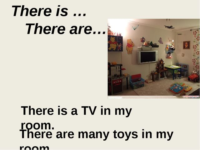 There is … There are… There is a TV in my room. There are many toys in my room.