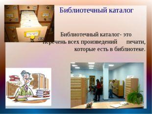 Библиотечный каталог- это          перечень всех произведений      печати, ко