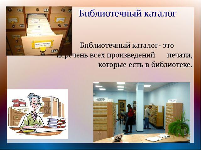 Библиотечный каталог- это          перечень всех произведений      печати, ко...