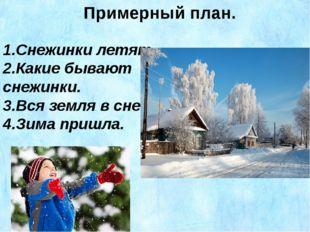 Примерный план. 1.Снежинки летят. 2.Какие бывают снежинки. 3.Вся земля в снег