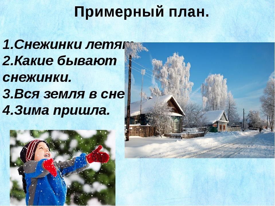Примерный план. 1.Снежинки летят. 2.Какие бывают снежинки. 3.Вся земля в снег...