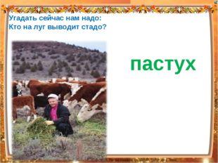 Угадать сейчас нам надо: Кто на луг выводит стадо? пастух Лазарева Лидия Анд