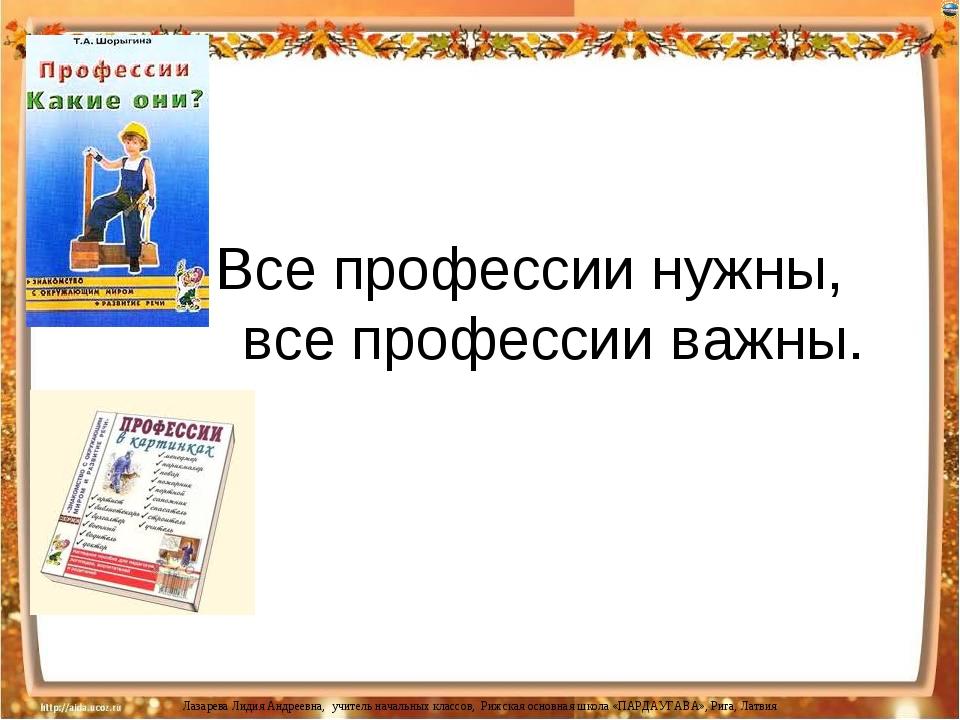 Все профессии нужны, все профессии важны. Лазарева Лидия Андреевна, учитель...