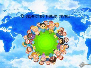 В единстве наша сила!