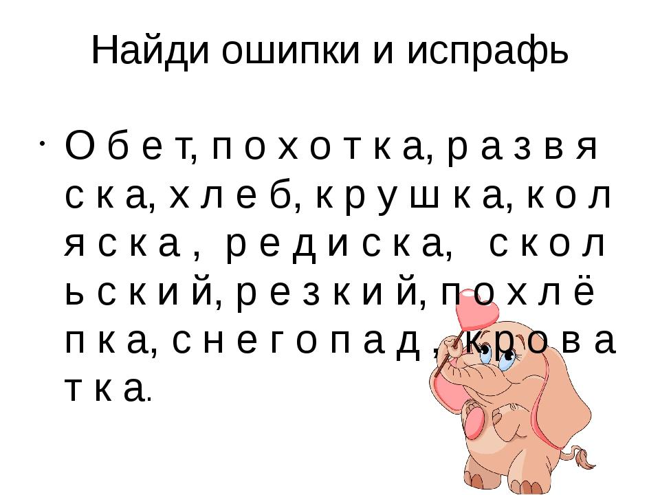 Найди ошипки и испрафь О б е т, п о х о т к а, р а з в я с к а, х л е б, к р...