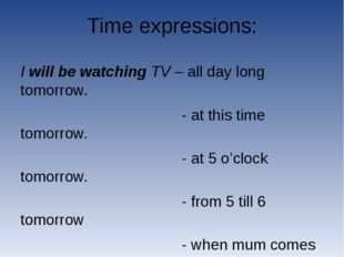 Time expressions: I will be watching TV – all day long tomorrow. - at this ti