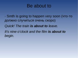 Be about to - Smth is going to happen very soon (что-то должно случиться очен