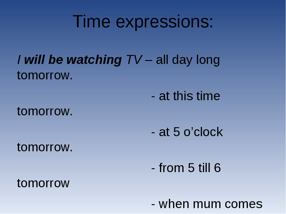 Time expressions: I will be watching TV – all day long tomorrow. - at this ti...