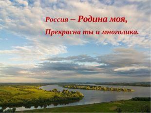 Россия – Родина моя, Прекрасна ты и многолика.
