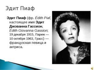 Эдит Пиаф (фр.Édith Piaf, настоящее имя Эдит Джованна Гассион, Édith Giovann