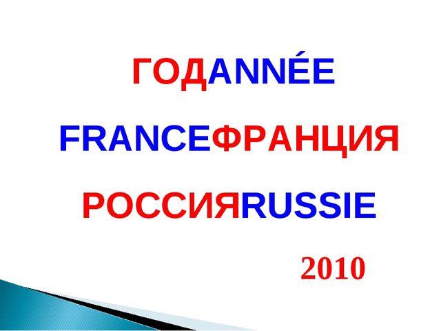 ГОДANNÉE FRANCEФРАНЦИЯ РОССИЯRUSSIE 2010