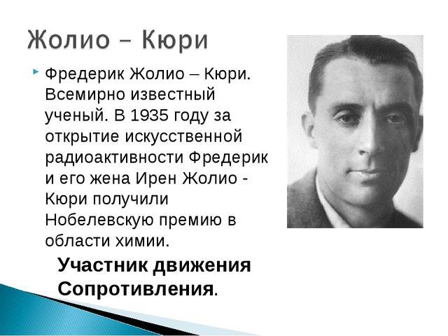 Фредерик Жолио – Кюри. Всемирно известный ученый. В 1935 году за открытие иск...