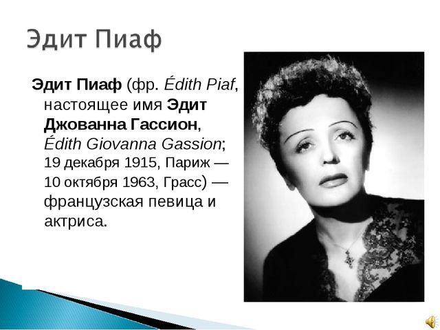 Эдит Пиаф (фр.Édith Piaf, настоящее имя Эдит Джованна Гассион, Édith Giovann...