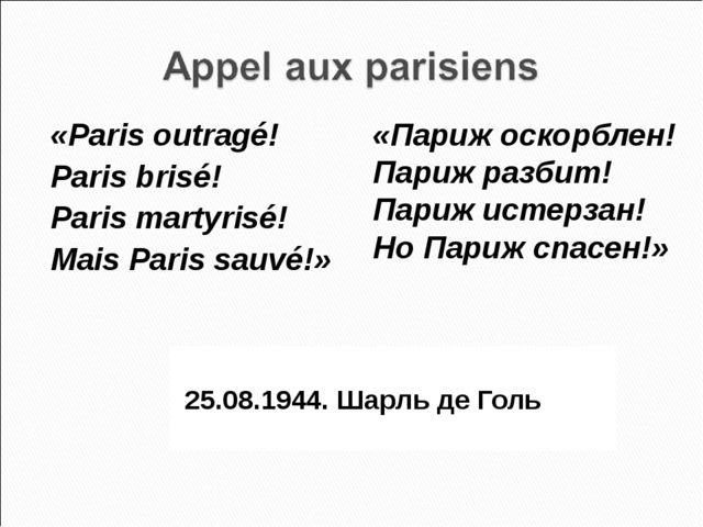 25.08.1944. Шарль де Голь «Paris outragé! Paris brisé! Paris martyrisé! Mais...
