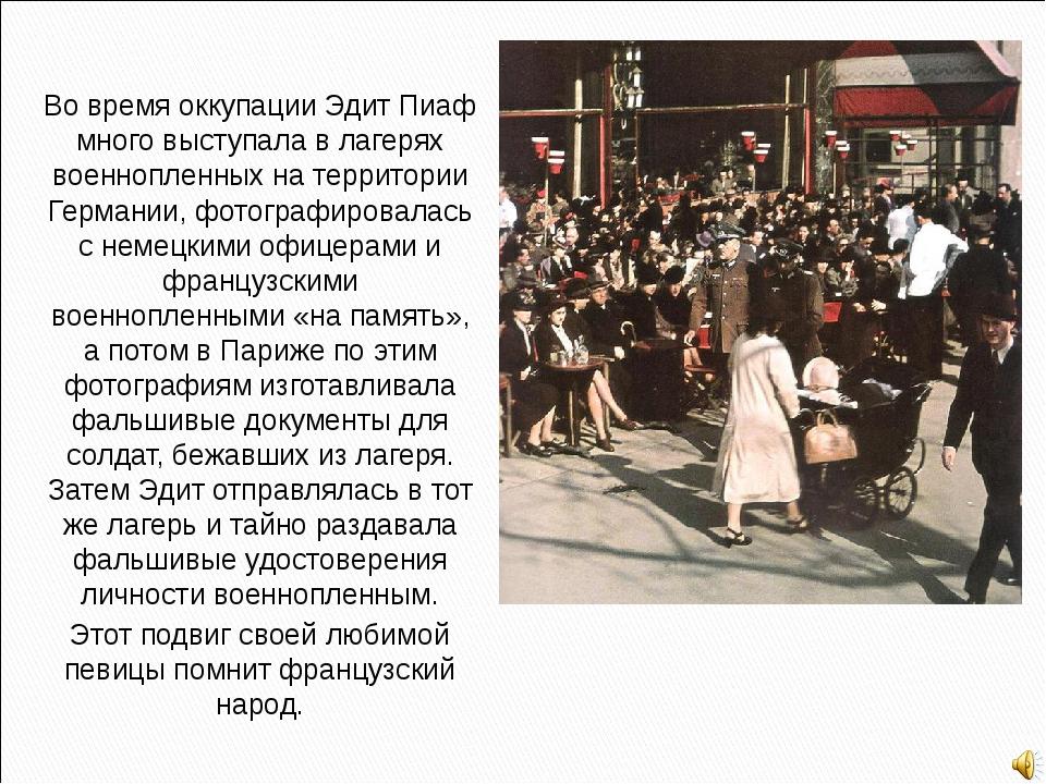 Во время оккупации Эдит Пиаф много выступала в лагерях военнопленных на терри...