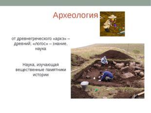 Археология от древнегреческого «архэ» – древний; «логос» – знание, наука Наук