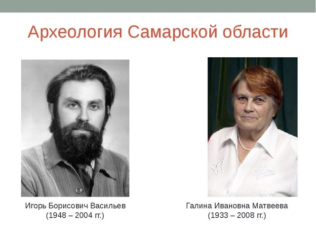 Археология Самарской области Игорь Борисович Васильев (1948 – 2004 гг.) Галин...