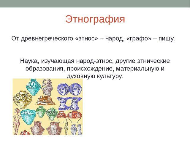 Этнография От древнегреческого «этнос» – народ, «графо» – пишу. Наука, изучаю...