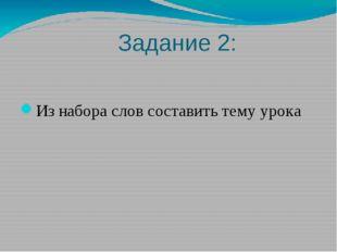 Задание 2: Из набора слов составить тему урока