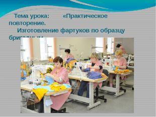 Тема урока: «Практическое повторение. Изготовление фартуков по образцу брига