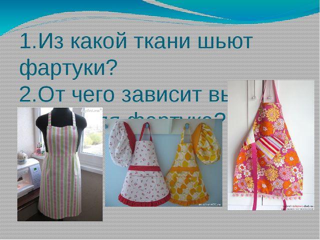 1.Из какой ткани шьют фартуки? 2.От чего зависит выбор ткани для фартука?