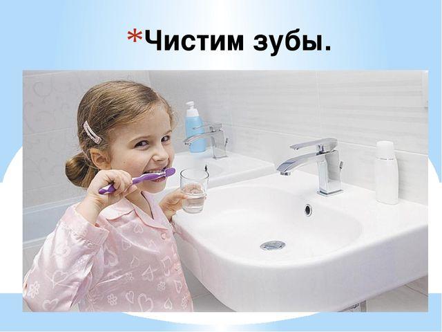 Чистим зубы.