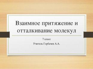 Взаимное притяжение и отталкивание молекул 7 класс Учитель Горбачев А.А.