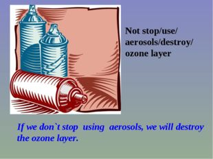 Not stop/use/ aerosols/destroy/ ozone layer If we don`t stop using aerosols,