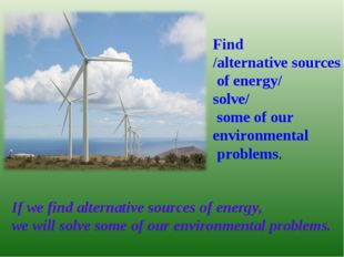 Find /alternative sources of energy/ solve/ some of our environmental problem