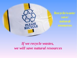 Recycle/waste/ save/ natural resources If we recycle wastes, we will save nat