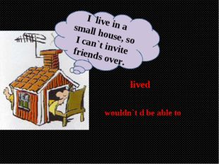 lived wouldn`t d be able to I live in a small house, so I can`t invite friend